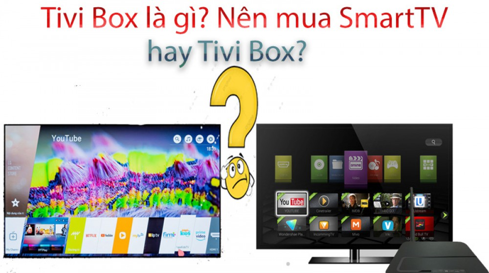 Tivi box là gì? Nên mua Smart Tivi hay  Android tivi box 1?