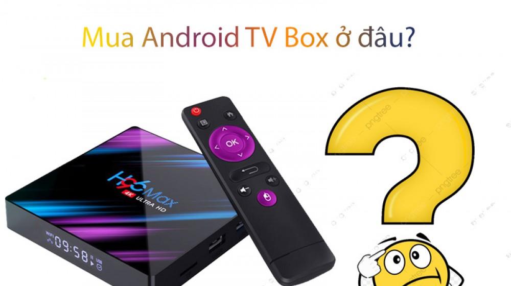 Mua android tivi box ở đâu uy tín ? Tổng hợp các địa chỉ mua android tv box uy tín số 1 ở Việt Nam ?