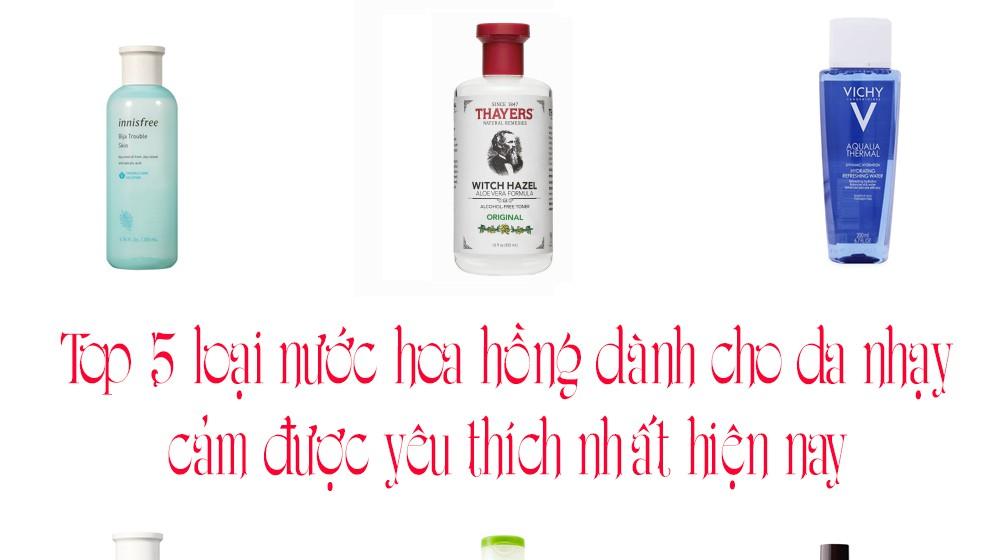 Top 5 loại nước hoa hồng dành cho da nhạy cảm được yêu thích nhất hiện nay