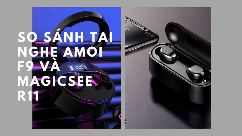 So sánh chi tiết tai nghe True Wireless Amoi F9 và tai nghe True Wireless Magicsee R11