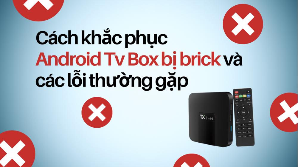 Cách khắc phục Android TV Box bị brick và các lỗi thường gặp