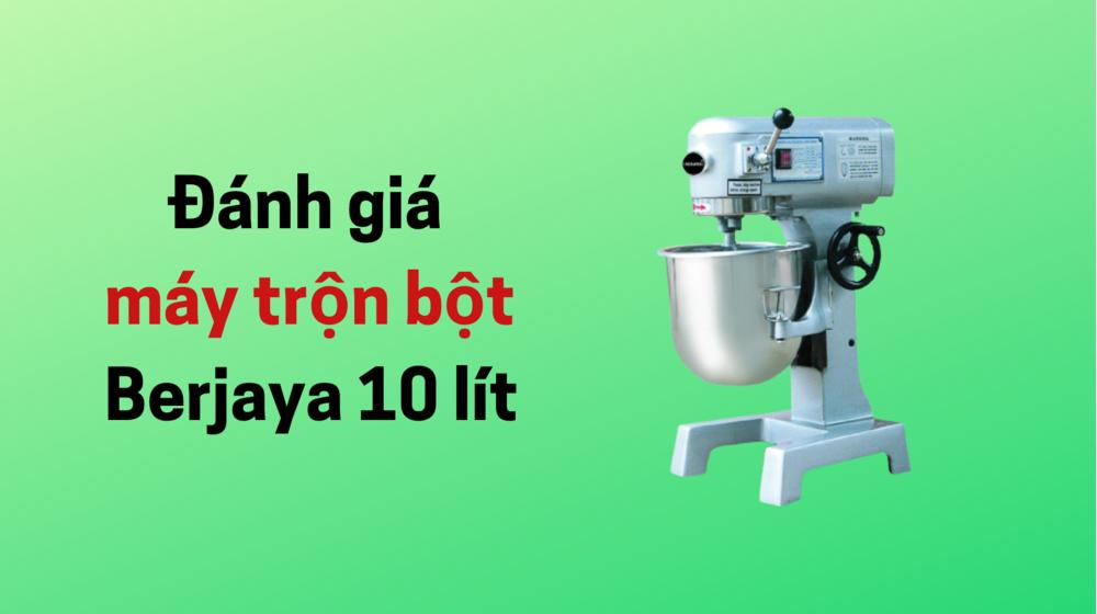Đánh giá máy trộn bột Berjaya 10L có đáng tiền không?