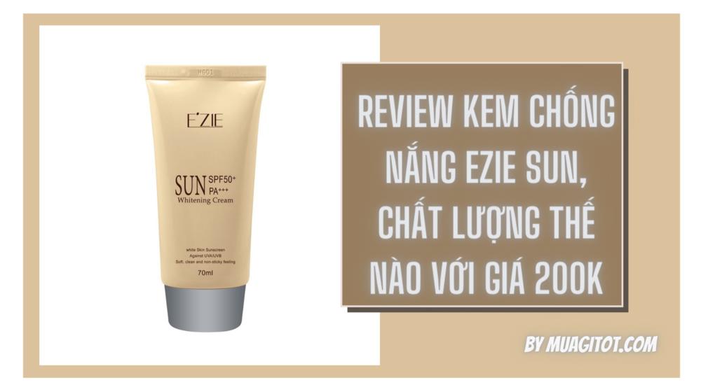 Review kem chống nắng Ezie Sun, chất lượng thế nào với giá 200K
