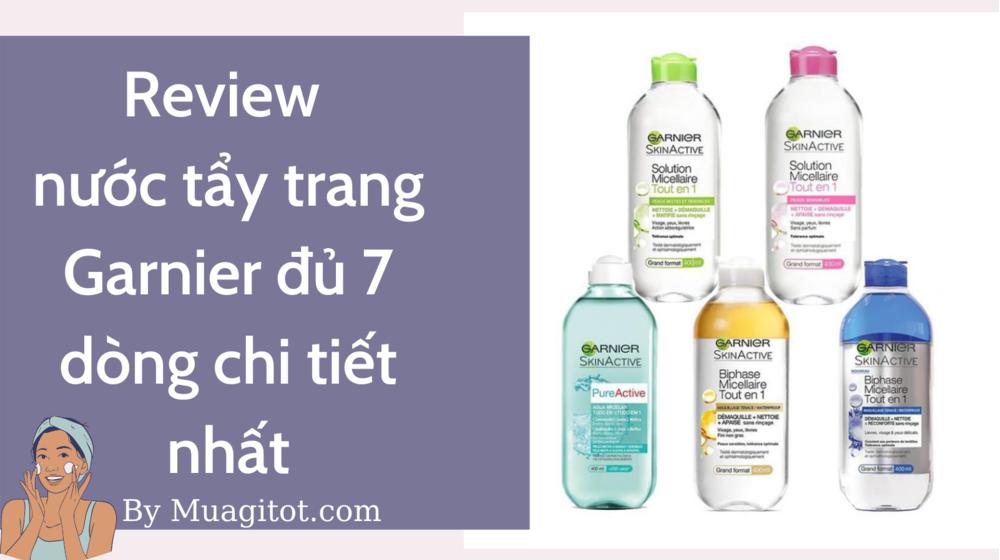 Review nước tẩy trang Garnier đủ 7 mẫu chi tiết nhất