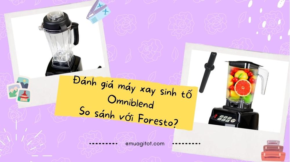 Đánh giá máy xay sinh tố Omniblend, so sánh với Foresto?