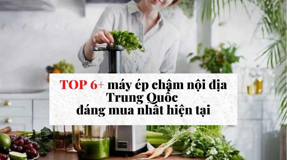 TOP 6+ máy ép chậm nội địa Trung Quốc đáng mua nhất hiện tại