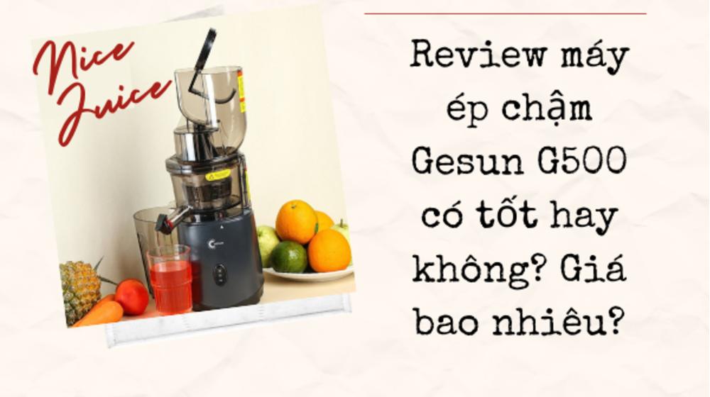 Review máy ép chậm Gesun G500 có tốt hay không? Giá bao nhiêu