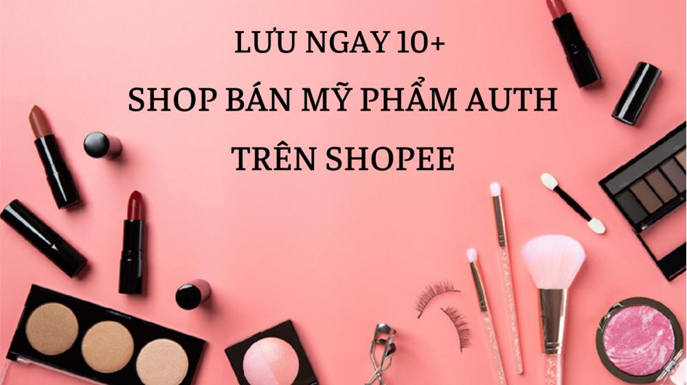 Lưu ngay 10+ shop bán mỹ phẩm Auth trên Shopee