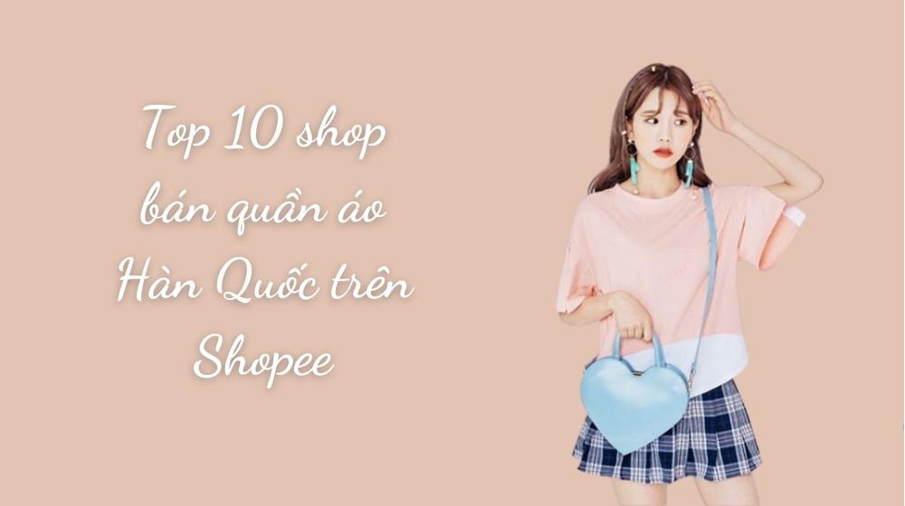 Mách bạn Top 10 shop bán quần áo Hàn Quốc trên Shopee lung linh
