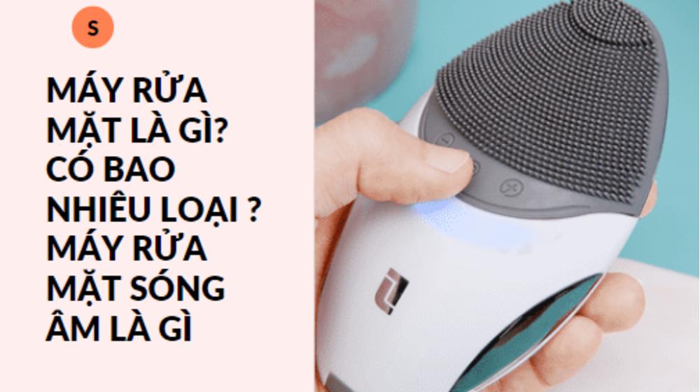 Máy rửa mặt là gì? Có bao nhiêu loại ? Máy rửa mặt sóng âm là gì