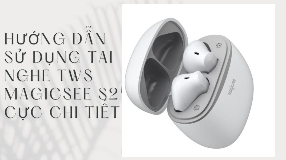 Hướng dẫn sử dụng tai nghe TWS Magicsee S2 cực chi tiết