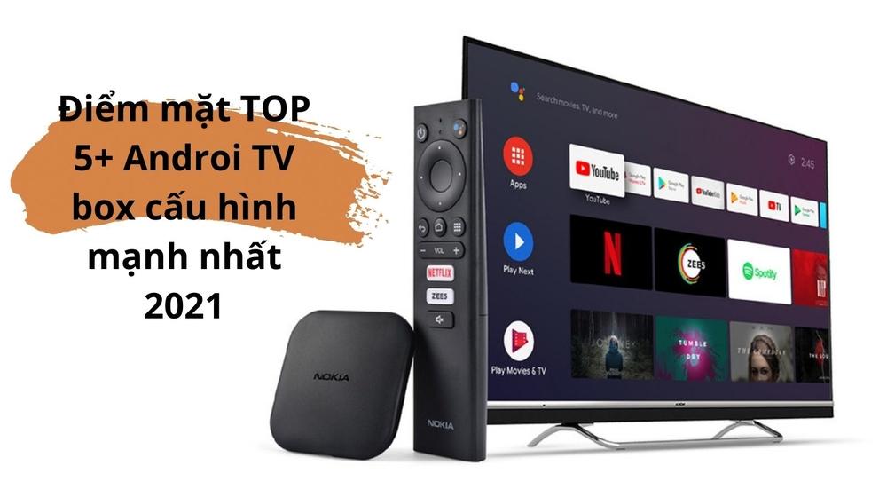 Điểm mặt TOP 5+ Android TV box cấu hình mạnh nhất 2021