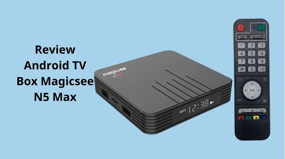 Review Android TV Box Magicsee N5 Max chất lượng có như lời đồn