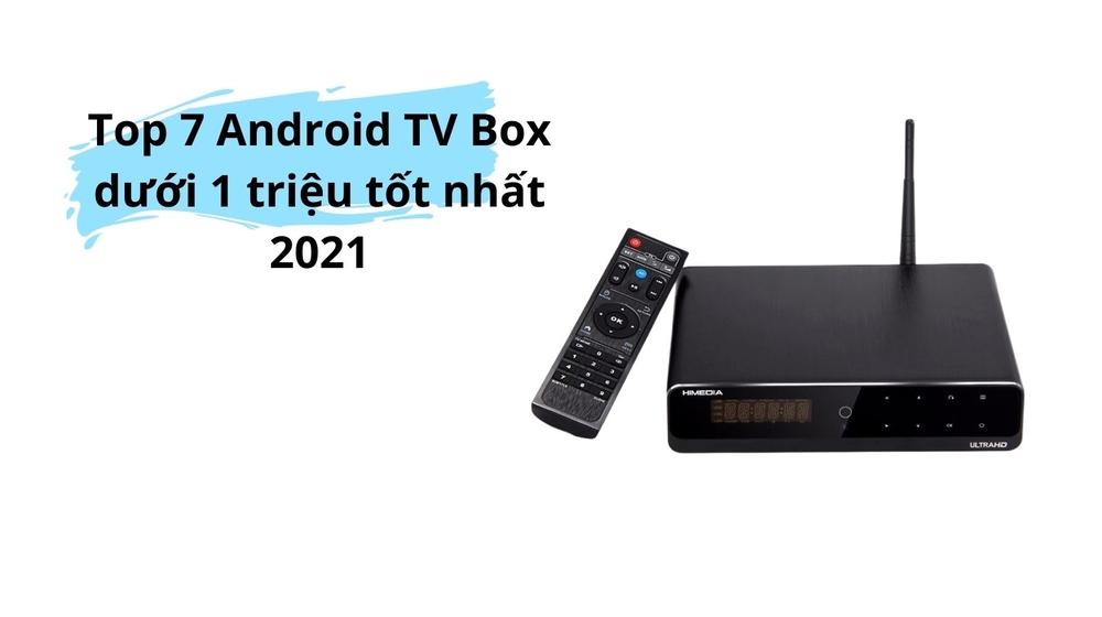 Đừng bỏ qua Top 7 Android TV Box dưới 1 triệu tốt nhất 2021