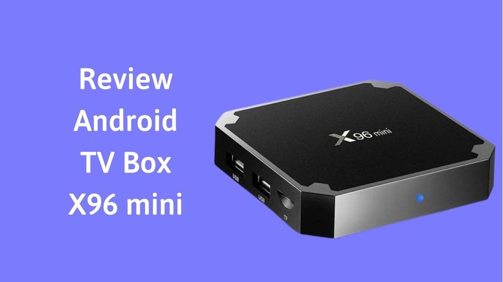 Review Android TV Box X96 mini liệu có thực sự chất lượng