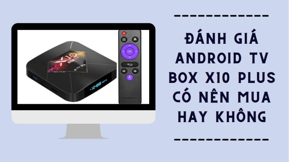 Đánh giá Android TV Box X10 Plus có nên mua hay không