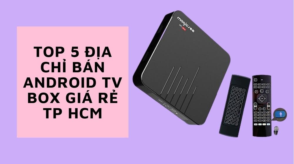 Top 5 địa chỉ bán Android TV Box giá rẻ TP HCM cự uy tín, chất lượng