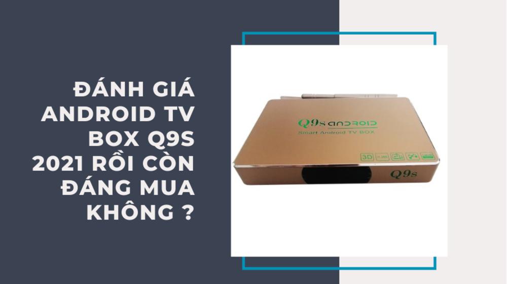 Đánh giá Android TV Box Q9S 2021 rồi còn đáng mua không