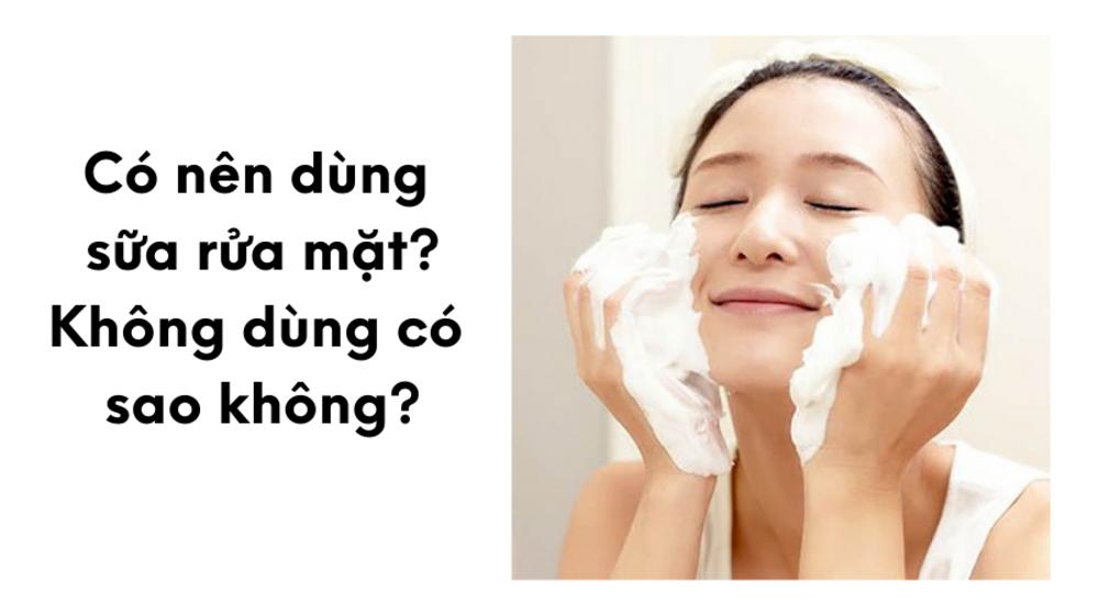 Có nên dùng sữa rửa mặt, không dùng có sao không?