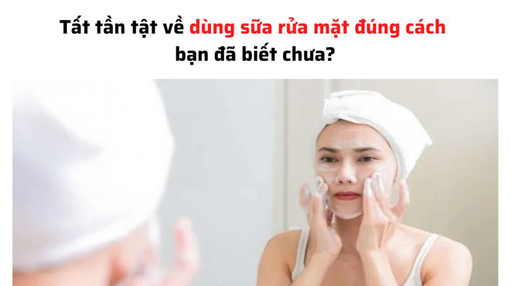 Tất tần tật về dùng sữa rửa mặt đúng cách bạn đã biết chưa?